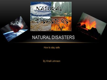 How to stay safe By Khalil Johnson NATURAL DISASTERS.