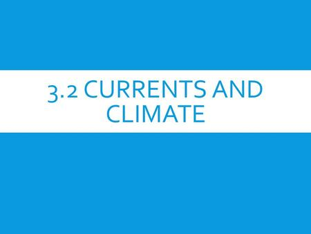 3.2 CURRENTS AND CLIMATE. OBJECTIVE:  Explain how currents affect climate.  Describe the effects of El Niño.  Explain how scientists study and predict.