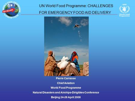 Pierre Carrasse Chief Aviation World Food Programme Natural Disasters and Airships-Dirigibles Conference Beijing 24-26 April 2008 UN World Food Programme: