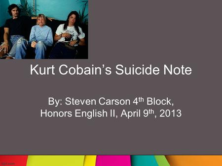 Kurt Cobain's Suicide Note By: Steven Carson 4 th Block, Honors English II, April 9 th, 2013.