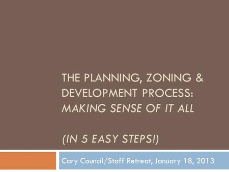 THE PLANNING, ZONING & DEVELOPMENT PROCESS: MAKING SENSE OF IT ALL (IN 5 EASY STEPS!) Cary Council/Staff Retreat, January 18, 2013.