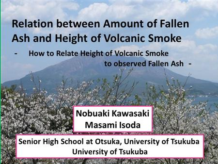 Relation between Amount of Fallen Ash and Height of Volcanic Smoke Senior High School at Otsuka, University of Tsukuba University of Tsukuba Nobuaki Kawasaki.