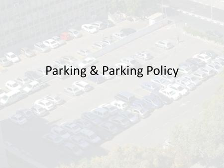 Parking & Parking Policy. What is Parking Providing access to land uses (not an end) Vehicle storage Crucial to meeting many federal, state and regional.