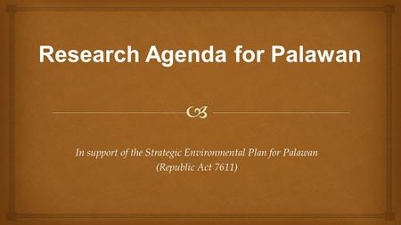 In support of the Strategic Environmental Plan for Palawan (Republic Act 7611) Research Agenda for Palawan.
