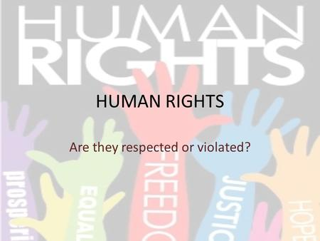 HUMAN RIGHTS Are they respected or violated?. WHAT ARE HUMAN RIGHTS? In their Universal Declaration, they are rights which all humans have regardless.