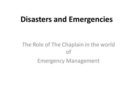Disasters and Emergencies The Role of The Chaplain in the world of Emergency Management.