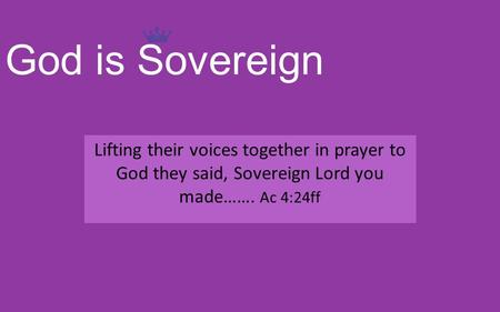 God is Sovereign Lifting their voices together in prayer to God they said, Sovereign Lord you made……. Ac 4:24ff.