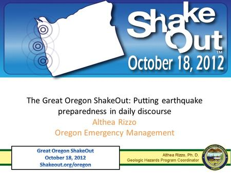 The Great Oregon ShakeOut: Putting earthquake preparedness in daily discourse Althea Rizzo Oregon Emergency Management.