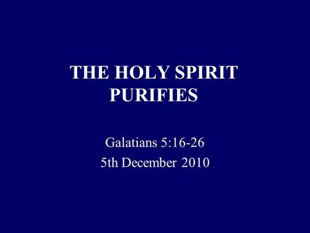 THE HOLY SPIRIT PURIFIES Galatians 5:16-26 5th December 2010.