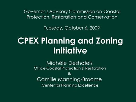 CPEX Planning and Zoning Initiative Governor's Advisory Commission on Coastal Protection, Restoration and Conservation Tuesday, October 6, 2009 Michèle.