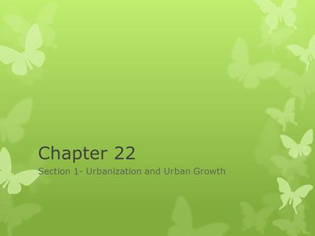 Chapter 22 Section 1- Urbanization and Urban Growth.
