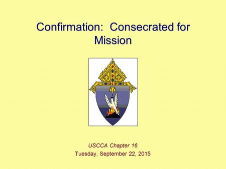 Confirmation: Consecrated for Mission USCCA Chapter 16 Tuesday, September 22, 2015Tuesday, September 22, 2015Tuesday, September 22, 2015Tuesday, September.