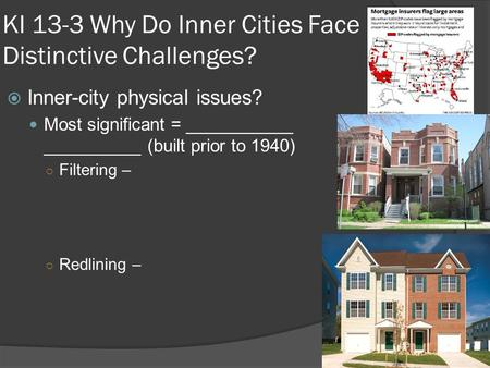 KI 13-3 Why Do Inner Cities Face Distinctive Challenges?  Inner-city physical issues? Most significant = ___________ __________ (built prior to 1940)