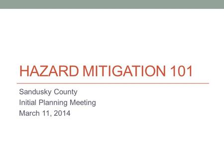 HAZARD MITIGATION 101 Sandusky County Initial Planning Meeting March 11, 2014.