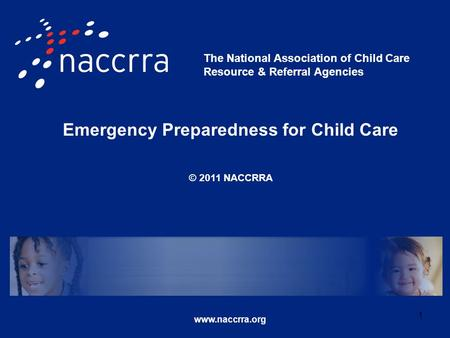 Emergency Preparedness for Child Care © 2011 NACCRRA www.naccrra.org The National Association of Child Care Resource & Referral Agencies 1.