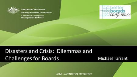 AEMI - A CENTRE OF EXCELLENCE Michael Tarrant Disasters and Crisis: Dilemmas and Challenges for Boards.
