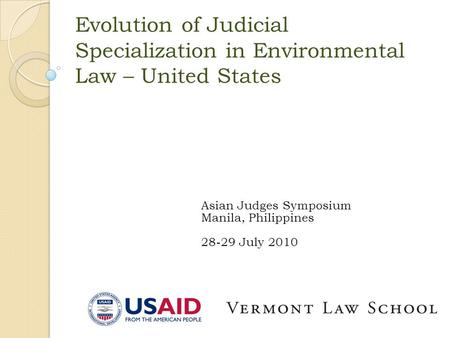 Evolution of Judicial Specialization in Environmental Law – United States Asian Judges Symposium Manila, Philippines 28-29 July 2010.