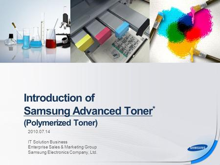 Introduction of Samsung Advanced Toner * (Polymerized Toner) For Channel Partner For Channel & Internal Use Only 2010.07.14 IT Solution Business Enterprise.