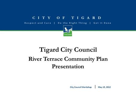 CITY OF TIGARD Respect and Care | Do the Right Thing | Get it Done Tigard City Council River Terrace Community Plan Presentation May 15, 2012City Council.