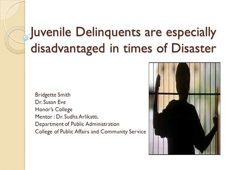 Juvenile Delinquents are especially disadvantaged in times of Disaster Bridgette Smith Dr. Susan Eve Honor's College Mentor : Dr. Sudha Arlikatti, Department.