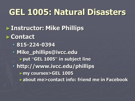 "GEL 1005: Natural Disasters ► Instructor: Mike Phillips ► Contact  815-224-0394  ► put "" GEL 1005 "" in subject line "