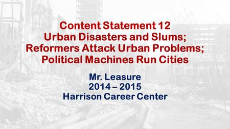 Content Statement 12 Urban Disasters and Slums; Reformers Attack Urban Problems; Political Machines Run Cities Mr. Leasure 2014 – 2015 Harrison Career.