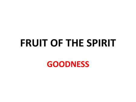 FRUIT OF THE SPIRIT GOODNESS. 22 But the fruit of the (Holy) Spirit is love, joy, peace, forbearance, kindness, goodness, faithfulness, 23 gentleness.