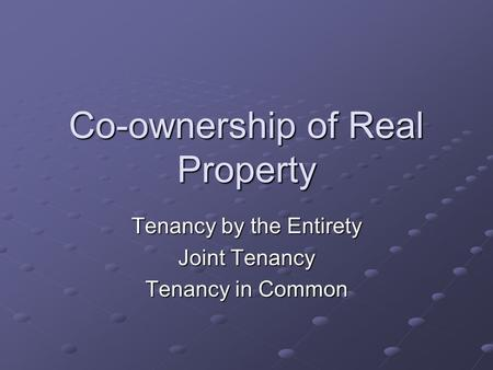 Co-ownership of Real Property Tenancy by the Entirety Joint Tenancy Tenancy in Common.