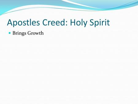 Apostles Creed: Holy Spirit Brings Growth. Technical Terms JUSTIFICATION --- accepted by God SANCTIFICATON --- Changed by God.