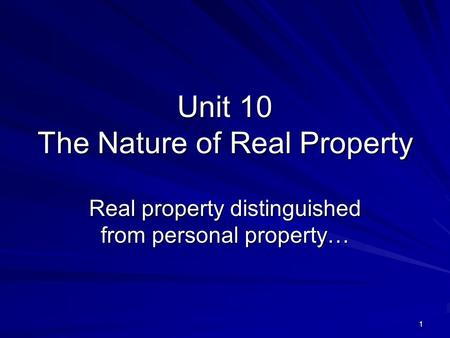 1 Unit 10 The Nature of Real Property Real property distinguished from personal property…