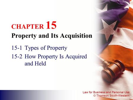 Law for Business and Personal Use © Thomson South-Western CHAPTER 15 Property and Its Acquisition 15-1Types of Property 15-2How Property Is Acquired and.