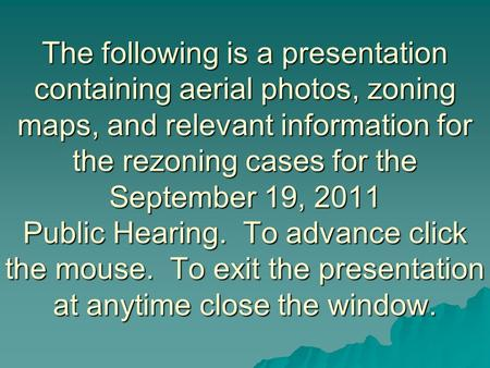 The following is a presentation containing aerial photos, zoning maps, and relevant information for the rezoning cases for the September 19, 2011 Public.