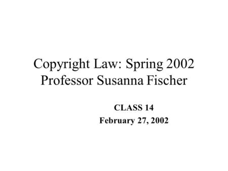 Copyright Law: Spring 2002 Professor Susanna Fischer CLASS 14 February 27, 2002.