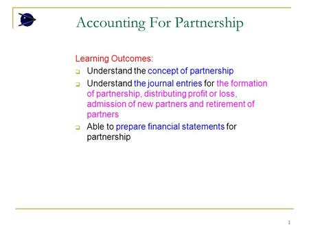 1 Accounting For Partnership Learning Outcomes:  Understand the concept of partnership  Understand the journal entries for the formation of partnership,