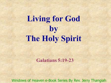 Living for God by The Holy Spirit Galatians 5:19-23 Windows of Heaven e-Book Series By Rev. Jerry Thangiah.