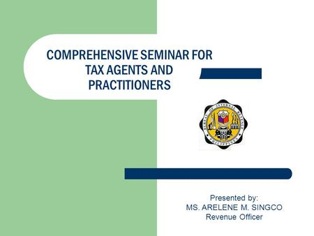 COMPREHENSIVE SEMINAR FOR TAX AGENTS AND PRACTITIONERS Presented by: MS. ARELENE M. SINGCO Revenue Officer.