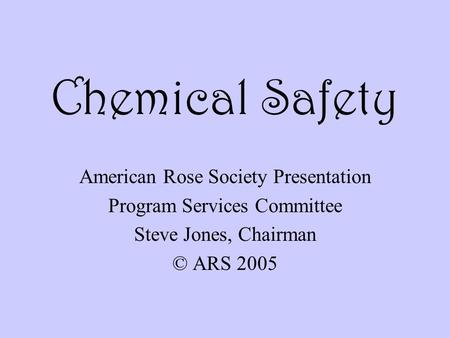 Chemical Safety American Rose Society Presentation Program Services Committee Steve Jones, Chairman © ARS 2005.