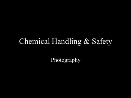Chemical Handling & Safety Photography. Issues with Chemicals Eyes Skin/clothing Inhalation Ingestion.