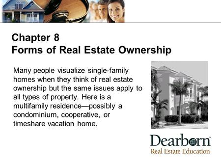 Chapter 8 Forms of Real Estate Ownership Many people visualize single-family homes when they think of real estate ownership but the same issues apply to.