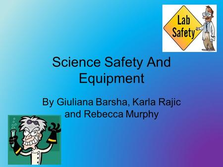 Science Safety And Equipment By Giuliana Barsha, Karla Rajic and Rebecca Murphy.