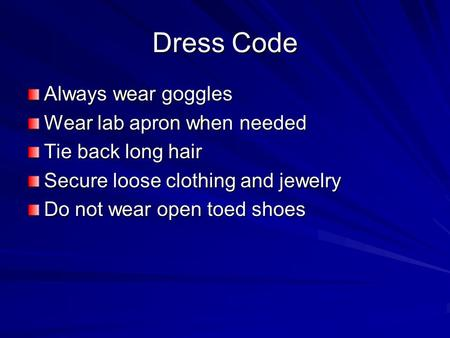 Dress Code Always wear goggles Wear lab apron when needed Tie back long hair Secure loose clothing and jewelry Do not wear open toed shoes.