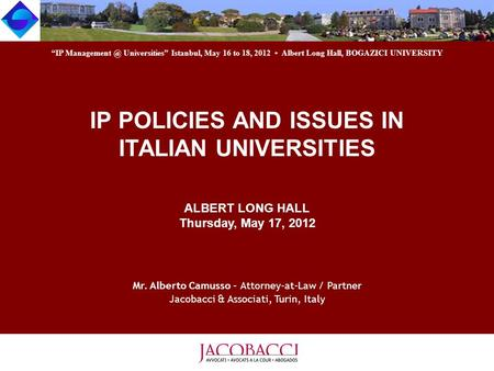 IP POLICIES AND ISSUES IN ITALIAN UNIVERSITIES ALBERT LONG HALL Thursday, May 17, 2012 Mr. Alberto Camusso - Attorney-at-Law / Partner Jacobacci & Associati,