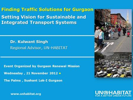 1 www.unhabitat.org Dr. Kulwant Singh Regional Advisor, UN-HABITAT Finding Traffic Solutions for Gurgaon Setting Vision for Sustainable and Integrated.