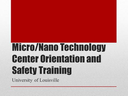 Micro/Nano Technology Center Orientation and Safety Training University of Louisville.