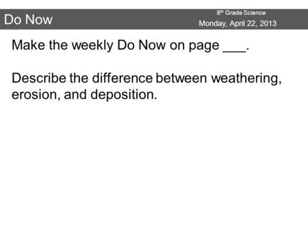 8 th Grade Science Do Now Make the weekly Do Now on page ___. Describe the difference between weathering, erosion, and deposition. Monday, April 22, 2013.