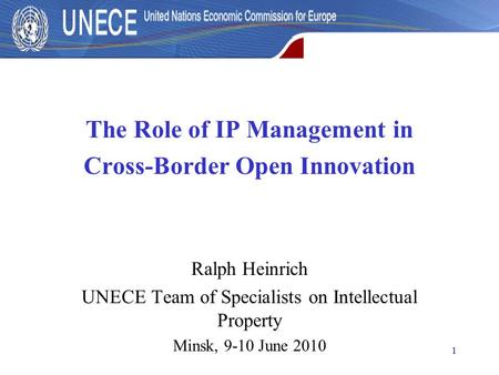 1 The Role of IP Management in Cross-Border Open Innovation Ralph Heinrich UNECE Team of Specialists on Intellectual Property Minsk, 9-10 June 2010.