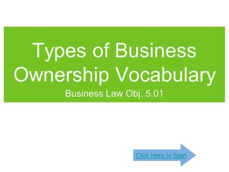 Types of Business Ownership Vocabulary Business Law Obj. 5.01 Click Here to Start.