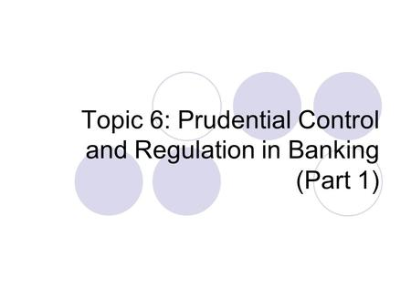 Topic 6: Prudential Control and Regulation in Banking (Part 1)