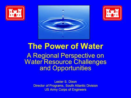 The Power of Water A Regional Perspective on Water Resource Challenges and Opportunities Lester S. Dixon Director of Programs, South Atlantic Division.