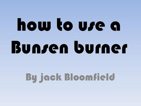 How to use a Bunsen burner By jack Bloomfield. equipment  heat proof mat,  Bunsen burner,  Gas pipe {on},  Safety goggles and apron.